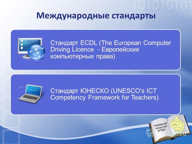 Международные стандарты Стандарт ECDL (The European Computer Driving Licence - Европейские компьютерные права) Стандарт ЮНЕСКО (UNESCOs ICT Competency Framework for Teachers)