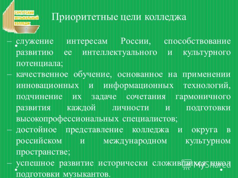 Приоритетные цели колледжа –служение интересам России, способствование развитию ее интеллектуального и культурного потенциала; –качественное обучение, основанное на применении инновационных и информационных технологий, подчинение их задаче сочетания