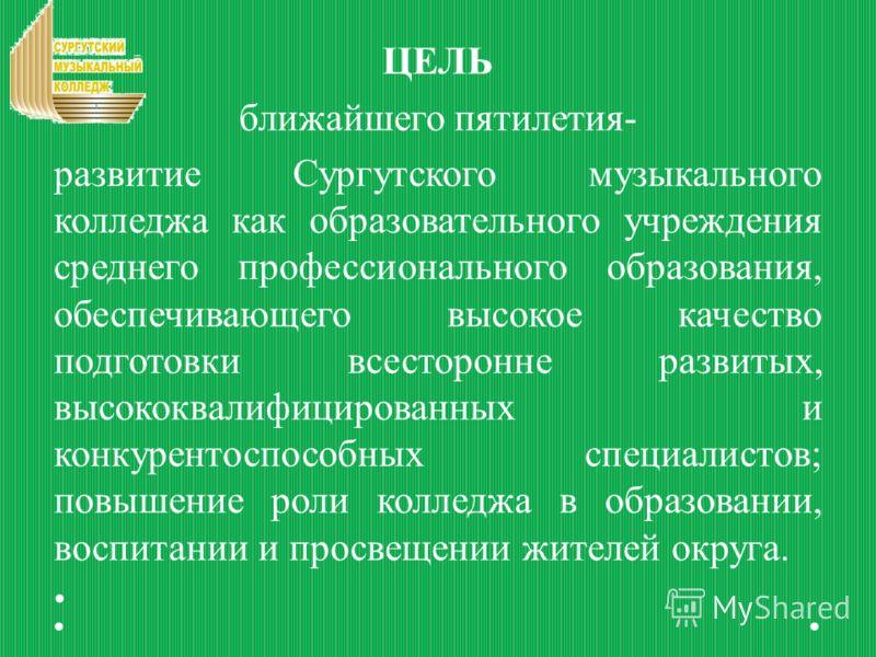 ЦЕЛЬ ближайшего пятилетия- развитие Сургутского музыкального колледжа как образовательного учреждения среднего профессионального образования, обеспечивающего высокое качество подготовки всесторонне развитых, высококвалифицированных и конкурентоспособ