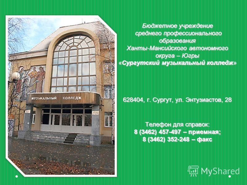 Бюджетное учреждение среднего профессионального образования Ханты-Мансийского автономного округа – Югры «Сургутский музыкальный колледж» 628404, г. Сургут, ул. Энтузиастов, 28 Телефон для справок: 8 (3462) 457-497 – приемная; 8 (3462) 352-248 – факс