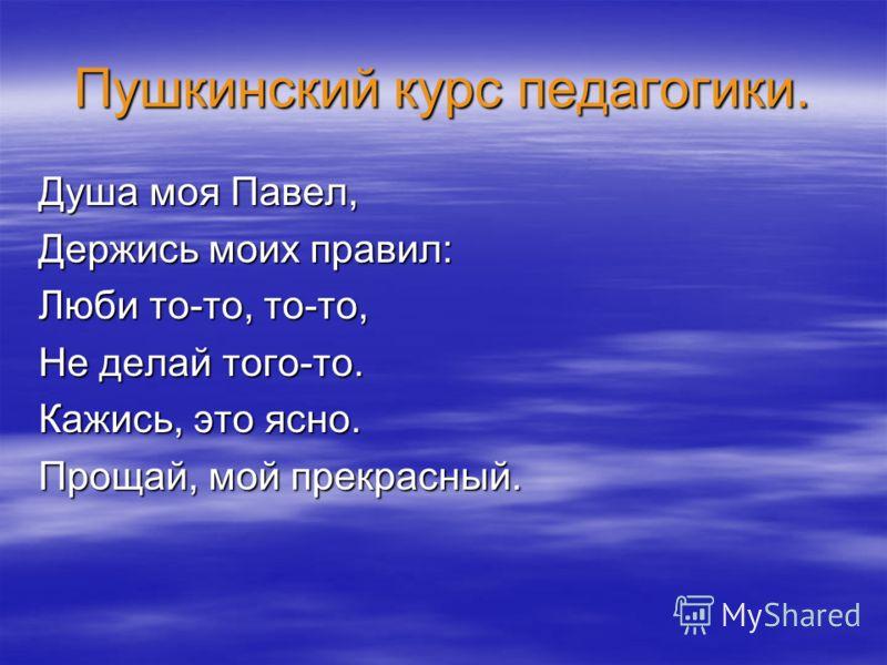 Пушкинский курс педагогики. Душа моя Павел, Держись моих правил: Люби то-то, то-то, Не делай того-то. Кажись, это ясно. Прощай, мой прекрасный.