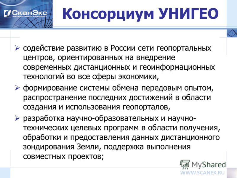 Консорциум УНИГЕО содействие развитию в России сети геопортальных центров, ориентированных на внедрение современных дистанционных и геоинформационных технологий во все сферы экономики, формирование системы обмена передовым опытом, распространение пос