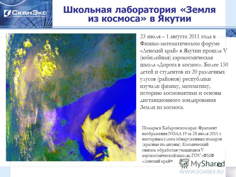 42 Школьная лаборатория «Земля из космоса» в Якутии Пожары в Хабаровском крае. Фрагмент изображения NOAA 19 за 28 июля 2011 с векторным слоем обнаруженных пожаров (красные полигоны). Космический снимок обработан учащимися V аэрокосмической школы, ГОУ