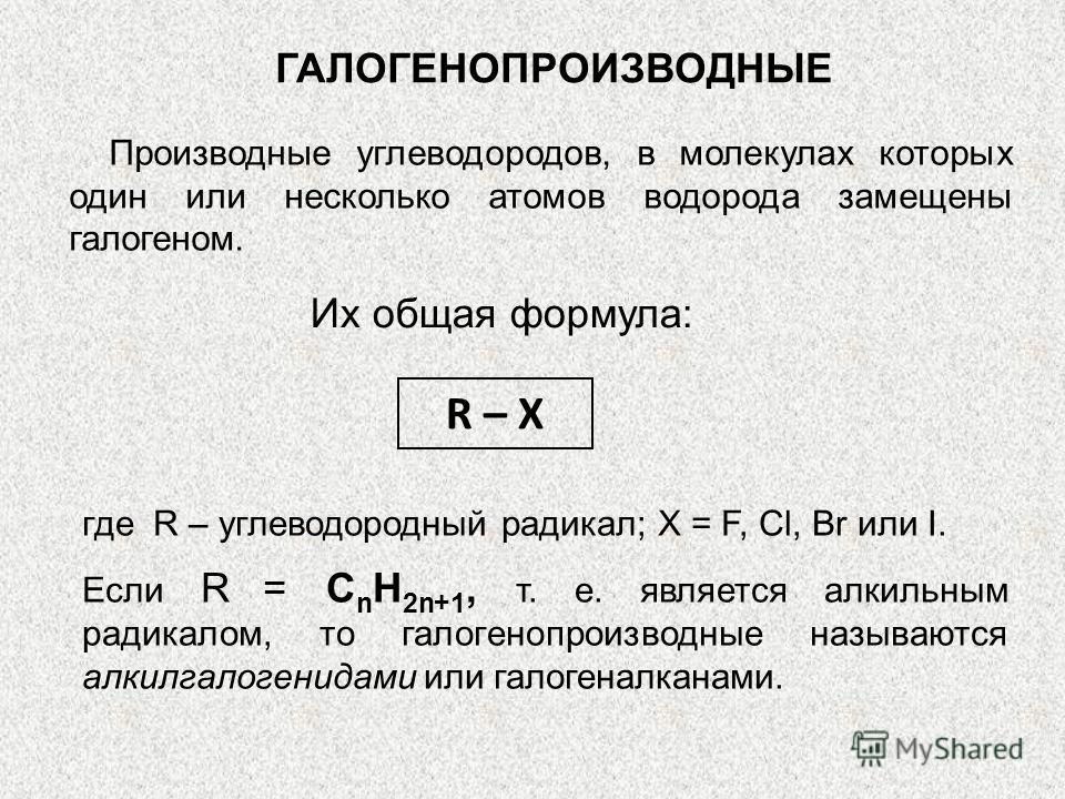 ГАЛОГЕНОПРОИЗВОДНЫЕ Производные углеводородов, в молекулах которых один или несколько атомов водорода замещены галогеном. Их общая формула: R – X где R – углеводородный радикал; X = F, Cl, Br или I. Если R = С n Н 2n+1, т. е. является алкильным радик