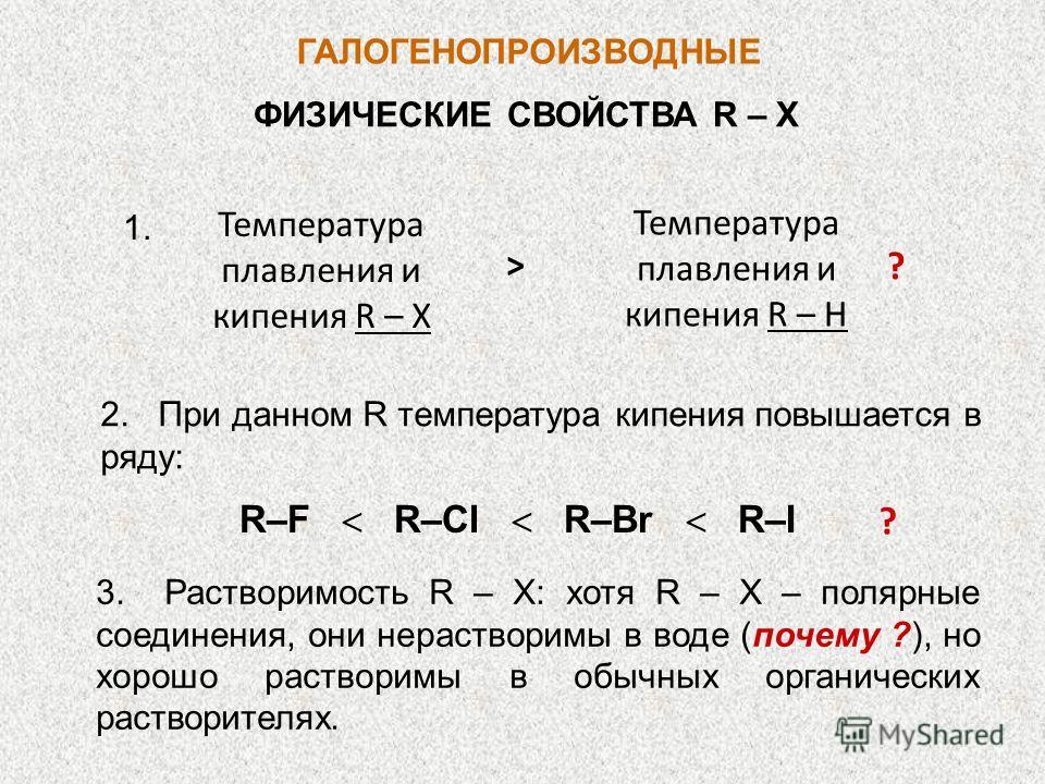 ГАЛОГЕНОПРОИЗВОДНЫЕ ФИЗИЧЕСКИЕ СВОЙСТВА R – X Температура плавления и кипения R – X Температура плавления и кипения R – H > 1. 2. При данном R температура кипения повышается в ряду: R–F R–Cl R–Br R–I ? 3. Растворимость R – X: хотя R – X – полярные со
