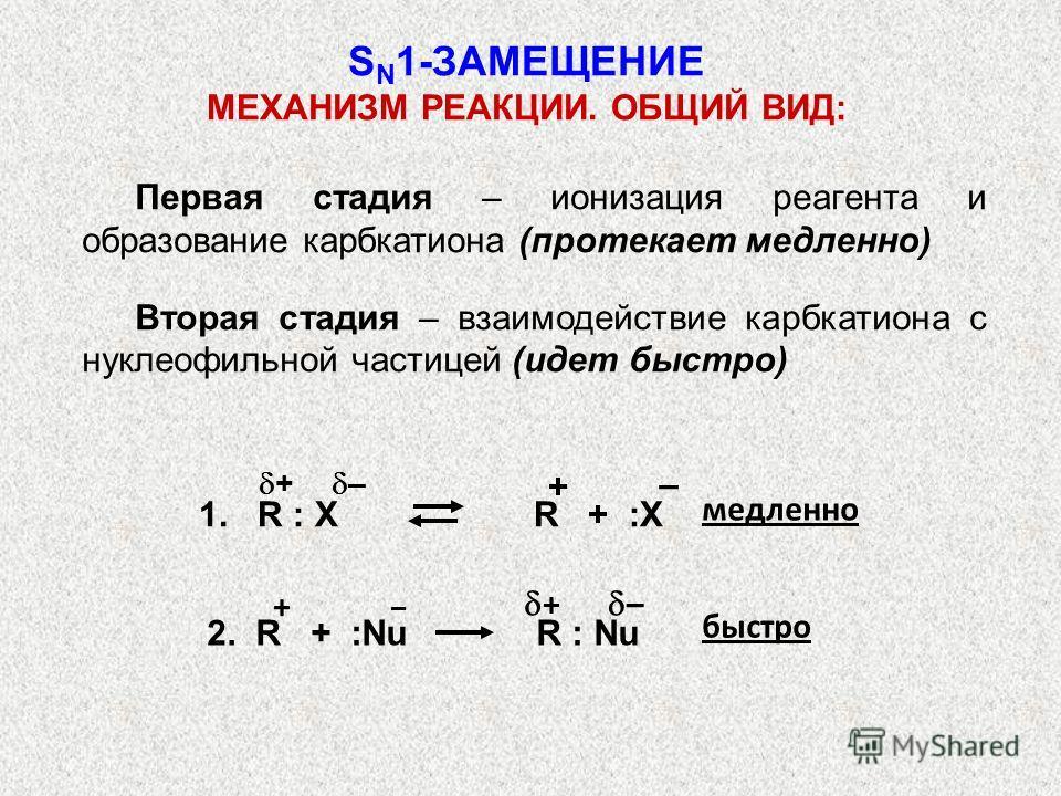 Первая стадия – ионизация реагента и образование карбкатиона (протекает медленно) Вторая стадия – взаимодействие карбкатиона с нуклеофильной частицей (идет быстро) медленно 2. R + :Nu R : Nu быстро + – + S N 1-ЗАМЕЩЕНИЕ МЕХАНИЗМ РЕАКЦИИ. ОБЩИЙ ВИД: –