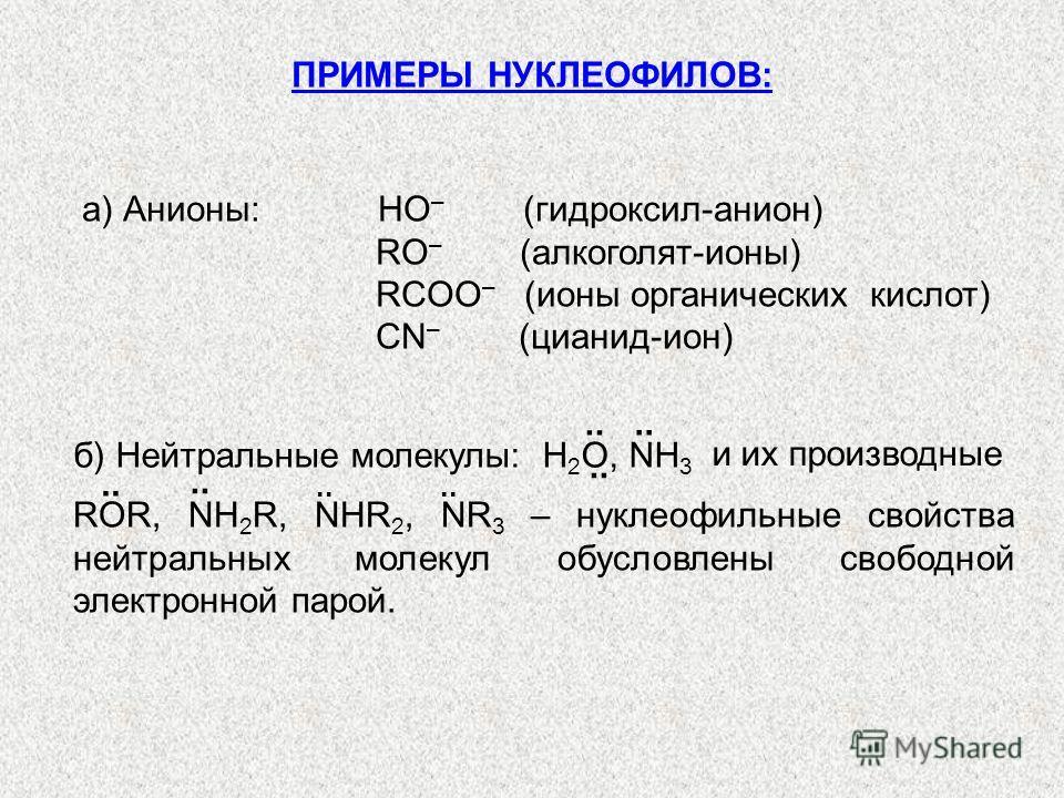ПРИМЕРЫ НУКЛЕОФИЛОВ: а) Анионы: НО – (гидроксил-анион) RO – (алкоголят-ионы) RCOO – (ионы органических кислот) СN – (цианид-ион) б) Нейтральные молекулы: Н 2 О, NH 3.. и их производные ROR, NH 2 R, NHR 2, NR 3 – нуклеофильные свойства нейтральных мол