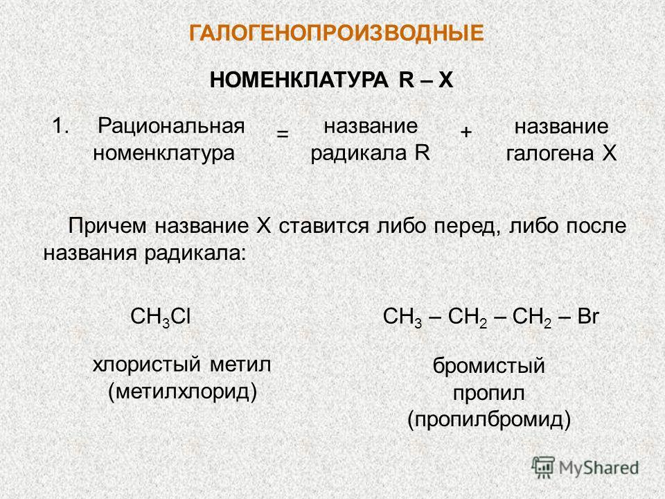 ГАЛОГЕНОПРОИЗВОДНЫЕ НОМЕНКЛАТУРА R – X Рациональная номенклатура название радикала R название галогена X + = 1. Причем название X ставится либо перед, либо после названия радикала: хлористый метил (метилхлорид) СН 3 Сl бромистый пропил (пропилбромид)