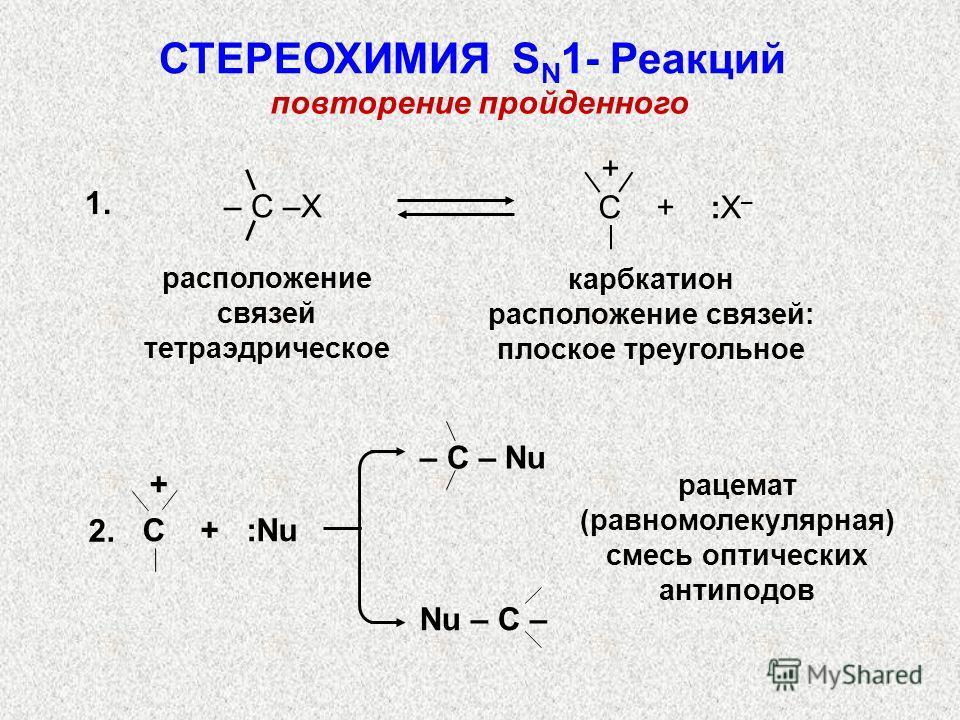 повторение пройденного 1. расположение связей тетраэдрическое карбкатион расположение связей: плоское треугольное + C + :X – – С –X рацемат (равномолекулярная) смесь оптических антиподов + C + :Nu – С – Nu Nu – C – 2. СТЕРЕОХИМИЯ S N 1- Реакций