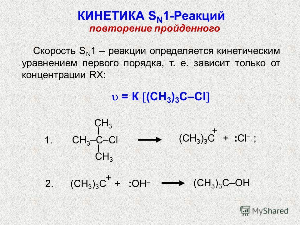 Скорость S N 1 – реакции определяется кинетическим уравнением первого порядка, т. е. зависит только от концентрации RX: = К (СН 3 ) 3 С–Cl 1. 2. КИНЕТИКА S N 1-Реакций (СН 3 ) 3 С–ОН (СН 3 ) 3 С + :ОН – + (CH 3 ) 3 C + :Cl – ; CH 3 СН 3 –С–Сl + повто