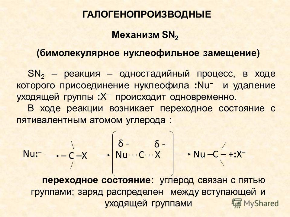 ГАЛОГЕНОПРОИЗВОДНЫЕ Механизм SN 2 (бимолекулярное нуклеофильное замещение) SN 2 – реакция – одностадийный процесс, в ходе которого присоединение нуклеофила :Nu – и удаление уходящей группы :X – происходит одновременно. В ходе реакции возникает перехо