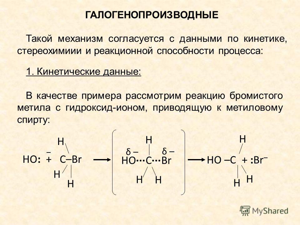 ГАЛОГЕНОПРОИЗВОДНЫЕ Такой механизм согласуется с данными по кинетике, стереохимиии и реакционной способности процесса: 1. Кинетические данные: В качестве примера рассмотрим реакцию бромистого метила с гидроксид-ионом, приводящую к метиловому спирту: