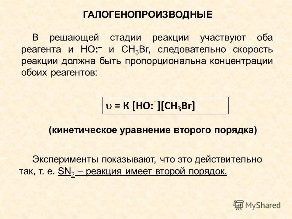 ГАЛОГЕНОПРОИЗВОДНЫЕ В решающей стадии реакции участвуют оба реагента и НО: – и СН 3 Br, следовательно скорость реакции должна быть пропорциональна концентрации обоих реагентов: = К [НО: ֿ ][СН 3 Br] (кинетическое уравнение второго порядка) Эксперимен