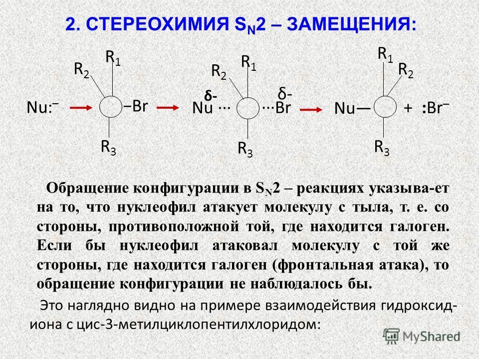 R1R1 R2R2 R3R3 Br Nu: – R1R1 R2R2 R3R3 + :Br – Nu δ- Br R1R1 R2R2 R3R3 Nu δ- Обращение конфигурации в S N 2 – реакциях указыва-ет на то, что нуклеофил атакует молекулу с тыла, т. е. со стороны, противоположной той, где находится галоген. Если бы нукл