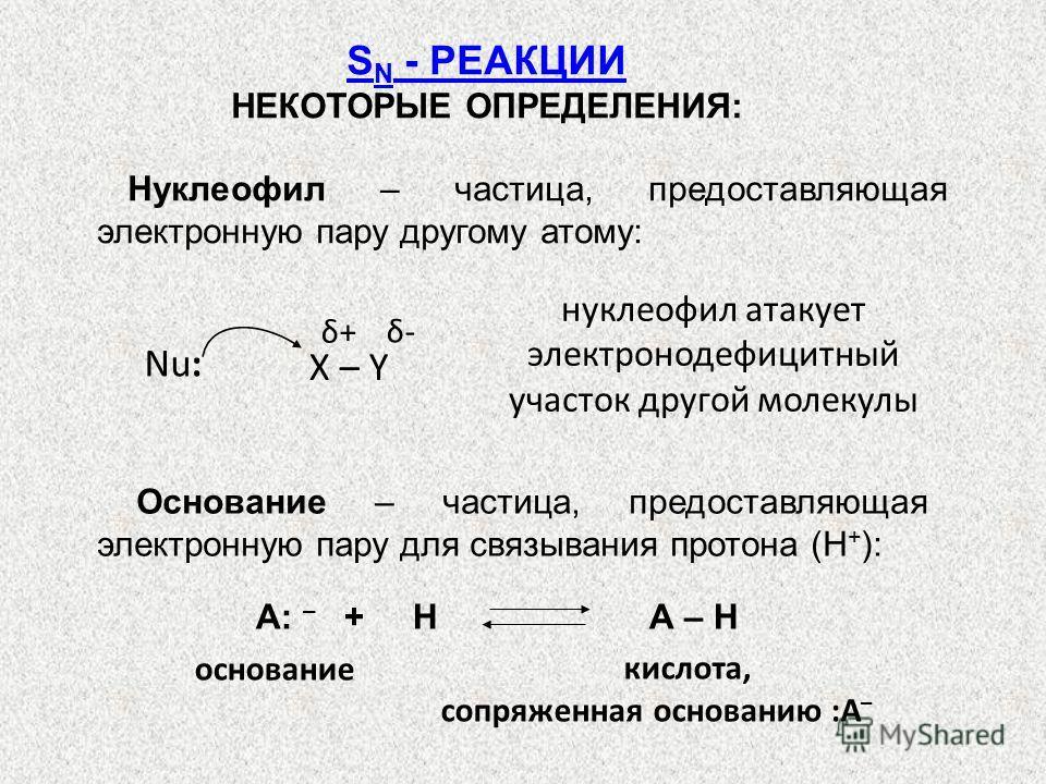 Нуклеофил – частица, предоставляющая электронную пару другому атому: S N - РЕАКЦИИ НЕКОТОРЫЕ ОПРЕДЕЛЕНИЯ: нуклеофил атакует электронодефицитный участок другой молекулы Основание – частица, предоставляющая электронную пару для связывания протона (Н +