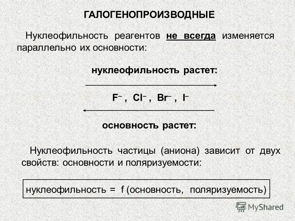ГАЛОГЕНОПРОИЗВОДНЫЕ Нуклеофильность реагентов не всегда изменяется параллельно их основности: нуклеофильность растет: F –, Cl –, Br –, I – основность растет: Нуклеофильность частицы (аниона) зависит от двух свойств: основности и поляризуемости: нукле