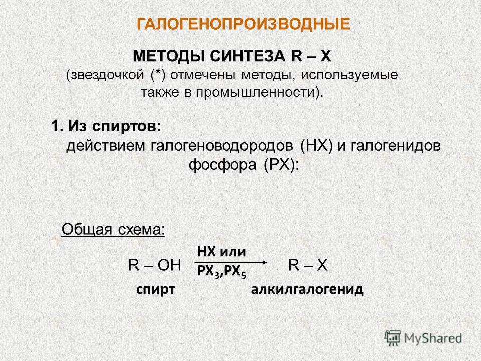ГАЛОГЕНОПРОИЗВОДНЫЕ МЕТОДЫ СИНТЕЗА R – X (звездочкой (*) отмечены методы, используемые также в промышленности). 1. Из спиртов: действием галогеноводородов (НХ) и галогенидов фосфора (РХ): Общая схема: R – OH R – X НХ или РХ 3,PX 5 спирт алкилгалогени