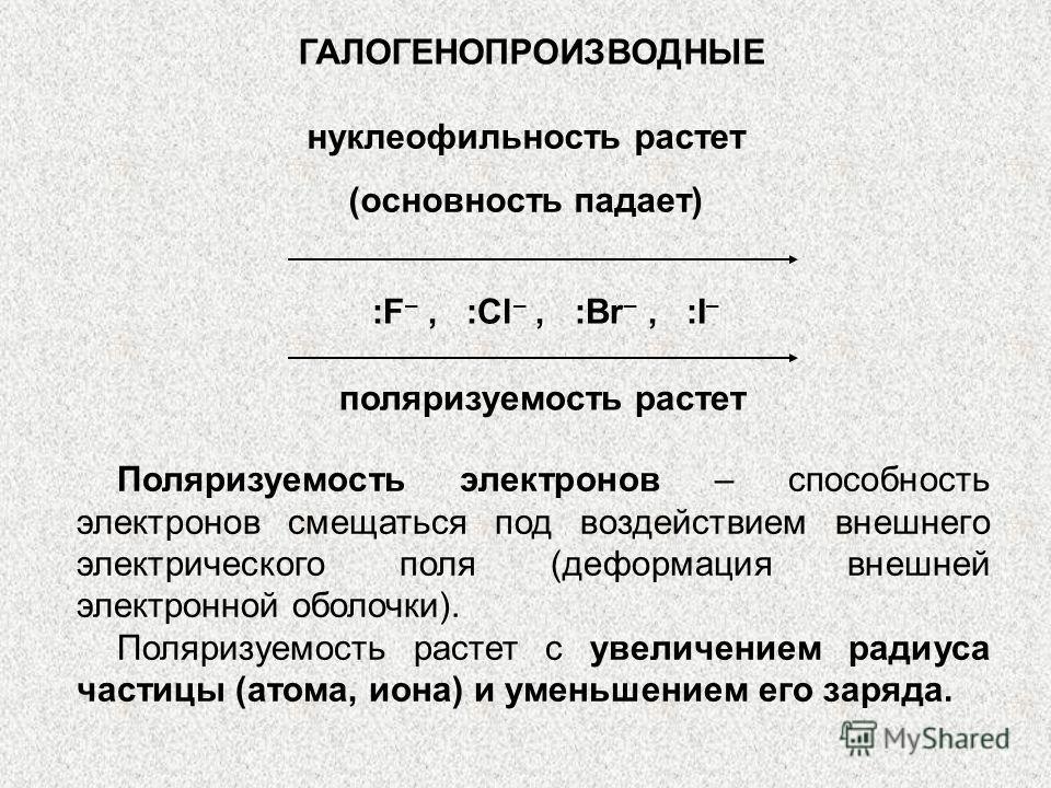 ГАЛОГЕНОПРОИЗВОДНЫЕ нуклеофильность растет (основность падает) :F –, :Cl –, :Br –, :I – поляризуемость растет Поляризуемость электронов – способность электронов смещаться под воздействием внешнего электрического поля (деформация внешней электронной о