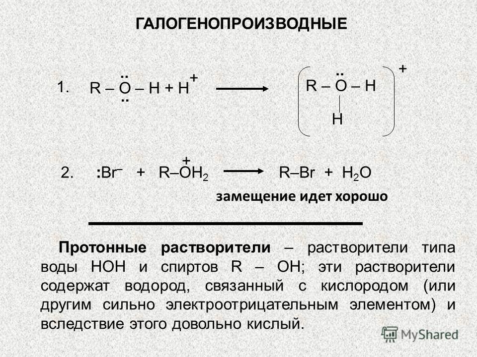 ГАЛОГЕНОПРОИЗВОДНЫЕ.. + H R – O – H.. + R – O – H + H 1. 2. :Br – + R–OH 2 R–Br + H 2 O замещение идет хорошо Протонные растворители – растворители типа воды НОН и спиртов R – OH; эти растворители содержат водород, связанный с кислородом (или другим