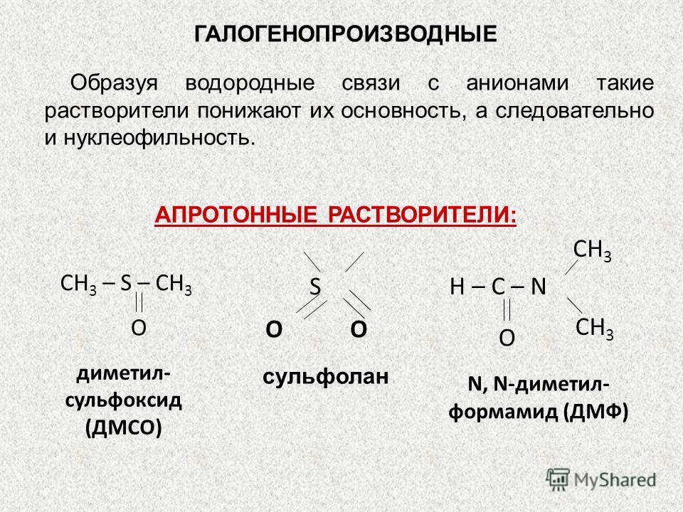 ГАЛОГЕНОПРОИЗВОДНЫЕ Образуя водородные связи с анионами такие растворители понижают их основность, а следовательно и нуклеофильность. АПРОТОННЫЕ РАСТВОРИТЕЛИ: диметил- сульфоксид (ДМСО) О CH 3 – S – CH 3 N, N-диметил- формамид (ДМФ) О CH 3 H – C – N