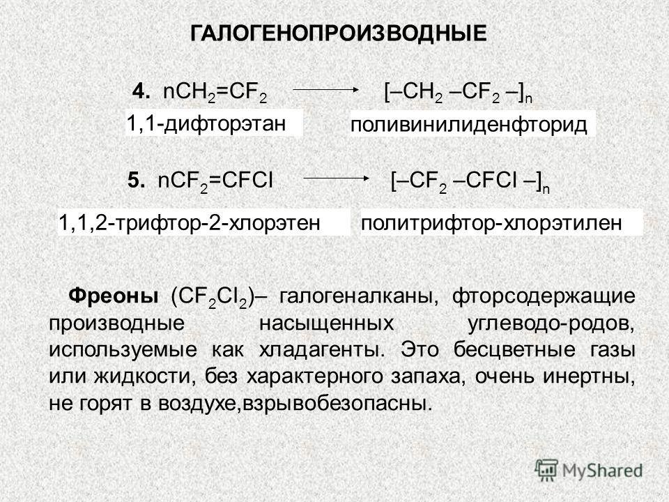 ГАЛОГЕНОПРОИЗВОДНЫЕ 4. nCH 2 =CF 2 [–CH 2 –CF 2 –] n 1,1-дифторэтан поливинилиденфторид 1,1,2-трифтор-2-хлорэтенполитрифтор-хлорэтилен 5. nCF 2 =CFCI [–CF 2 –CFCI –] n Фреоны (CF 2 CI 2 )– галогеналканы, фторсодержащие производные насыщенных углеводо