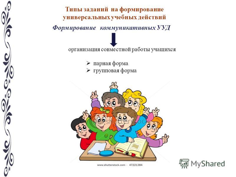 Типы заданий на формирование универсальных учебных действий Формирование коммуникативных УУД организация совместной работы учащихся парная форма групповая форма