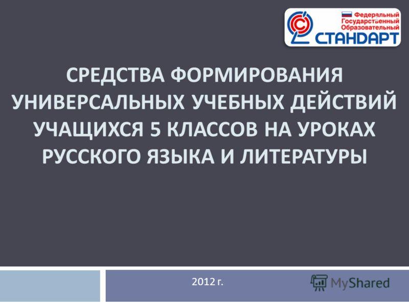 СРЕДСТВА ФОРМИРОВАНИЯ УНИВЕРСАЛЬНЫХ УЧЕБНЫХ ДЕЙСТВИЙ УЧАЩИХСЯ 5 КЛАССОВ НА УРОКАХ РУССКОГО ЯЗЫКА И ЛИТЕРАТУРЫ 2012 г. 1