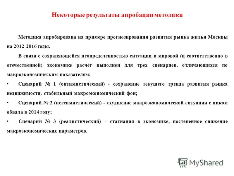 Некоторые результаты апробации методики Методика апробирована на примере прогнозирования развития рынка жилья Москвы на 2012-2016 годы. В связи с сохраняющейся неопределенностью ситуации в мировой (и соответственно в отечественной) экономике расчет в