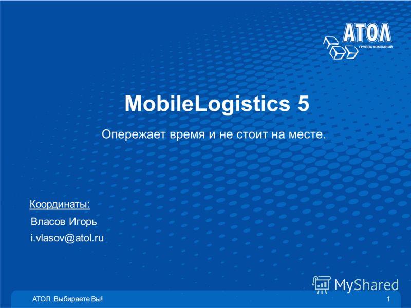 MobileLogistics 5 Опережает время и не стоит на месте. АТОЛ. Выбираете Вы!1 Координаты: Власов Игорь i.vlasov@atol.ru