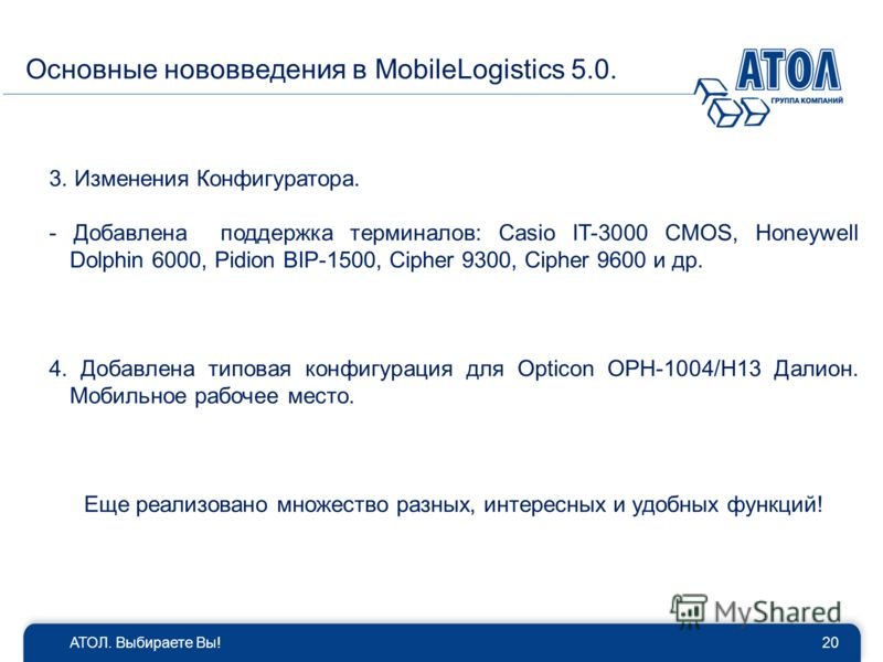 Основные нововведения в MobileLogistics 5.0. АТОЛ. Выбираете Вы!20 3. Изменения Конфигуратора. - Добавлена поддержка терминалов: Casio IT-3000 CMOS, Honeywell Dolphin 6000, Pidion BIP-1500, Cipher 9300, Cipher 9600 и др. 4. Добавлена типовая конфигур