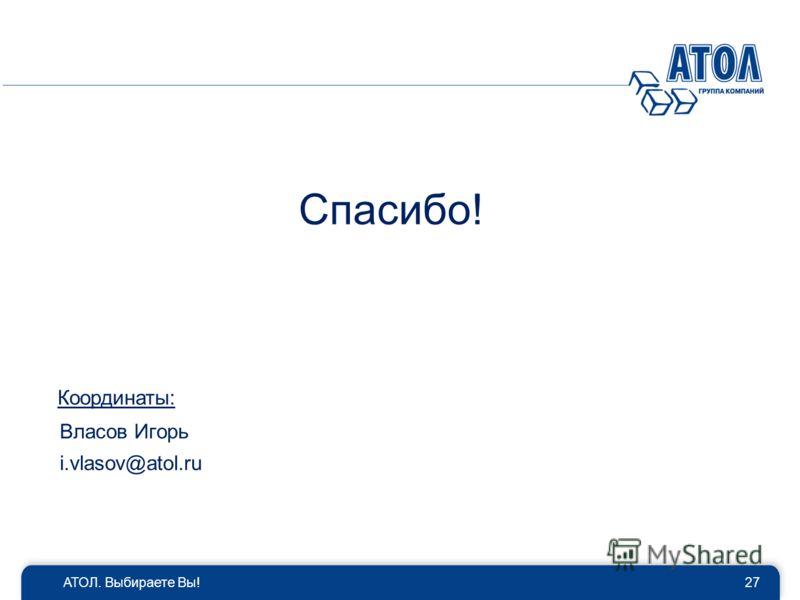 Спасибо! АТОЛ. Выбираете Вы!27 Координаты: Власов Игорь i.vlasov@atol.ru