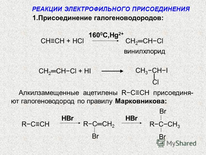 CHCH + HCl CH 2 CHCl винилхлорид 160 0 C,Hg 2+ CH 3 CHI СH 2 CHCl + HI Алкилзамещенные ацетилены RССH присоединя- ют галогеноводород по правилу Марковникова: Br HBr Br RCCH 2 RССH Br RCCH 3 1.Присоединение галогеноводородов: РЕАКЦИИ ЭЛЕКТРОФИЛЬНОГО П