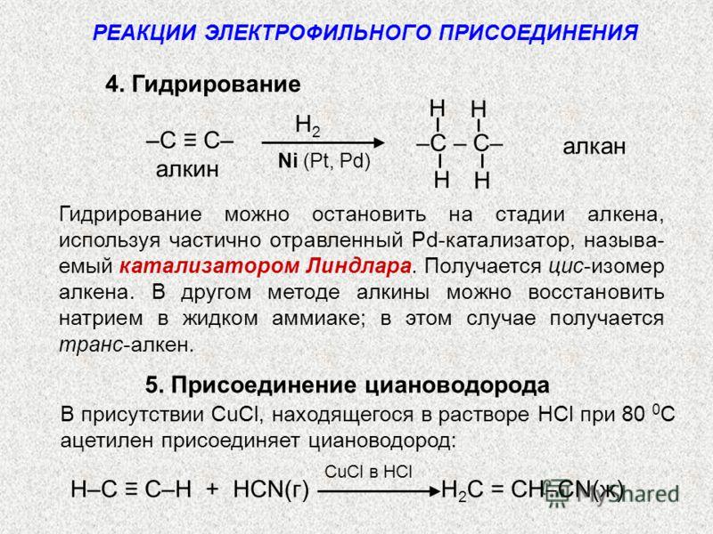 4. Гидрирование алкан алкин H H H H –C – C– –C C– РЕАКЦИИ ЭЛЕКТРОФИЛЬНОГО ПРИСОЕДИНЕНИЯ H2H2 Ni (Pt, Pd) Гидрирование можно остановить на стадии алкена, используя частично отравленный Pd-катализатор, называ- емый катализатором Линдлара. Получается ци