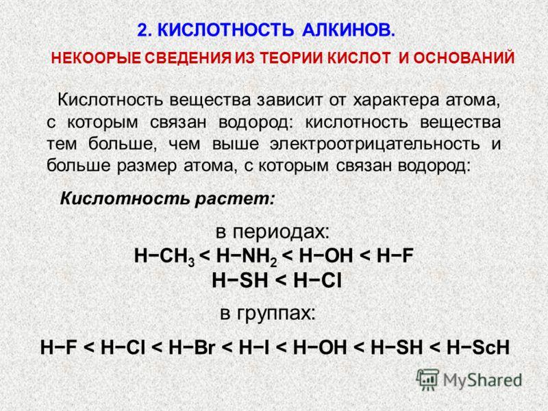 Кислотность вещества зависит от характера атома, с которым связан водород: кислотность вещества тем больше, чем выше электроотрицательность и больше размер атома, с которым связан водород: HCH 3 < HNH 2 < HOH < HF HSH < HCl в периодах: в группах: HF