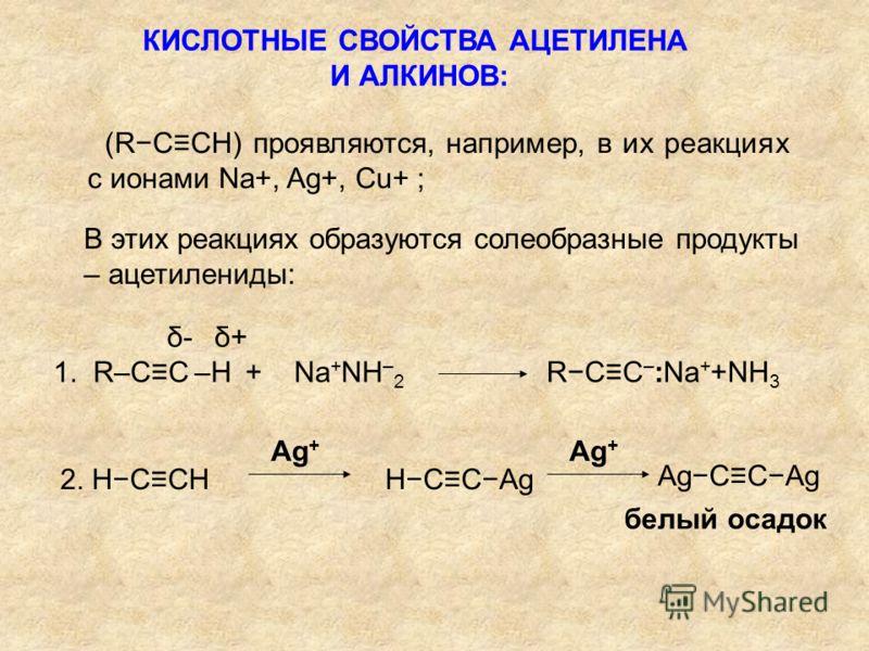КИСЛОТНЫЕ СВОЙСТВА АЦЕТИЛЕНА И АЛКИНОВ: (RCCH) проявляются, например, в их реакциях с ионами Na+, Ag+, Cu+ ; В этих реакциях образуются солеобразные продукты – ацетилениды: 1. R–CC –H + Na + NH – 2 δ-δ-δ+δ+ RCC – :Na + +NH 3 2. HCCH HCCAg Ag + AgCCAg