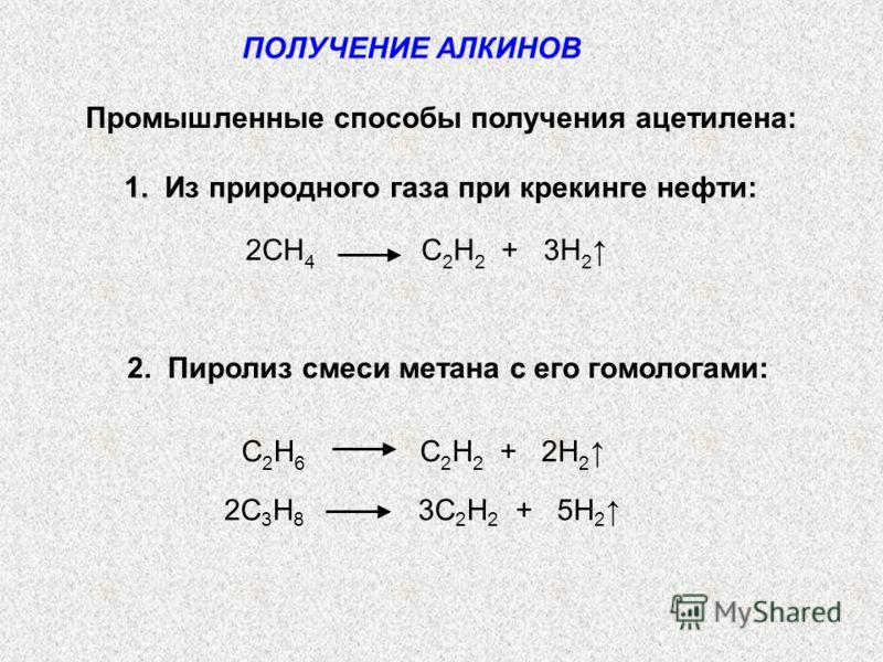 ПОЛУЧЕНИЕ АЛКИНОВ Промышленные способы получения ацетилена: 1. Из природного газа при крекинге нефти: 2CH 4 C 2 H 2 + 3H 2 2. Пиролиз смеси метана с его гомологами: C 2 H 6 C 2 H 2 + 2H 2 2C 3 H 8 3C 2 H 2 + 5H 2