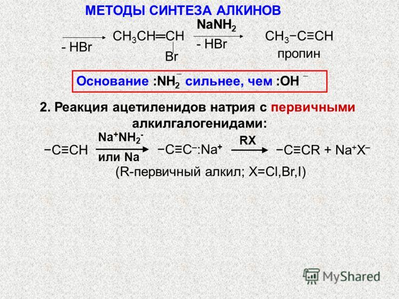 NaNH 2 пропин СH 3 CHCH Br CH 3 CCH Na + NH 2 - или Na CCR + Na + X – RX CC – :Na + ССH (R-первичный алкил; X=Cl,Br,I) МЕТОДЫ СИНТЕЗА АЛКИНОВ Основание :NH 2 сильнее, чем :OH 2. Реакция ацетиленидов натрия с первичными алкилгалогенидами: - НBr