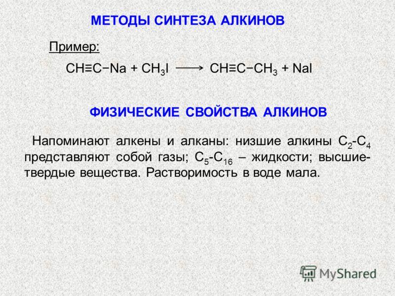 Пример: CHCNa + CH 3 I CHCCH 3 + NaI ФИЗИЧЕСКИЕ СВОЙСТВА АЛКИНОВ Напоминают алкены и алканы: низшие алкины С 2 -С 4 представляют собой газы; С 5 -С 16 – жидкости; высшие- твердые вещества. Растворимость в воде мала. МЕТОДЫ СИНТЕЗА АЛКИНОВ