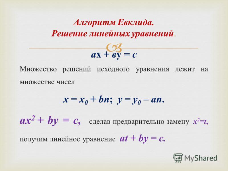 ах + ву = с Множество решений исходного уравнения лежит на множестве чисел x = x 0 + bn; y = y 0 – an. ax 2 + by = с, сделав предварительно замену х 2 = t, получим линейное уравнение at + by = c. Алгоритм Евклида. Решение линейных уравнений.