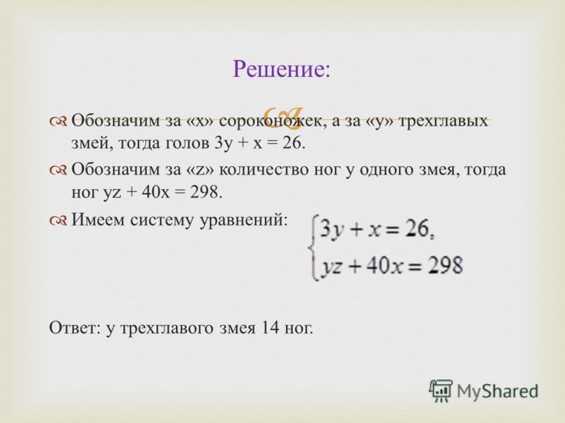 Обозначим за « х » сороконожек, а за « у » трехглавых змей, тогда голов 3 у + х = 26. Обозначим за «z» количество ног у одного змея, тогда ног у z + 40 х = 298. Имеем систему уравнений : Ответ : у трехглавого змея 14 ног. Решение :