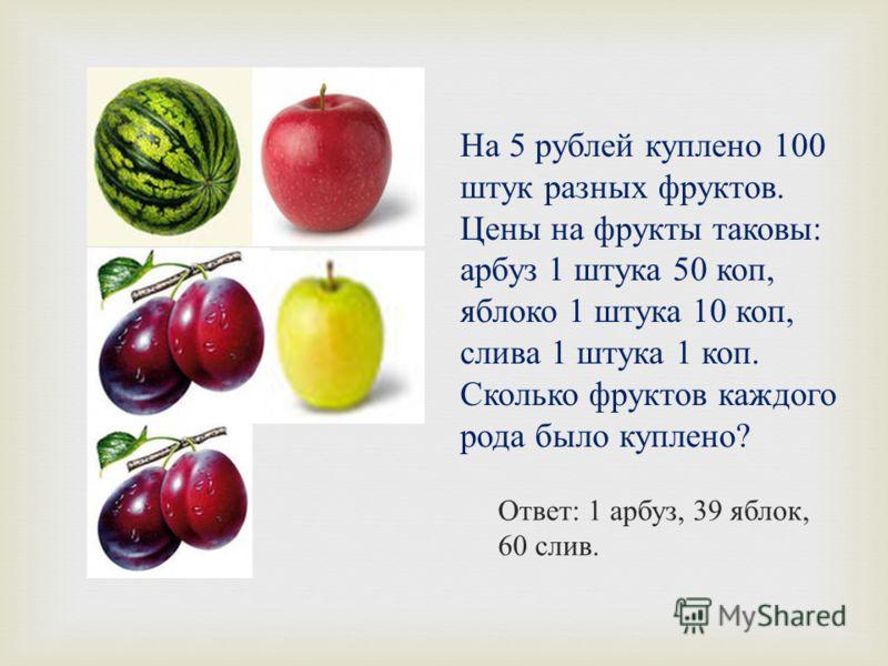 На 5 рублей куплено 100 штук разных фруктов. Цены на фрукты таковы : арбуз 1 штука 50 коп, яблоко 1 штука 10 коп, слива 1 штука 1 коп. Сколько фруктов каждого рода было куплено ? Ответ : 1 арбуз, 39 яблок, 60 слив.