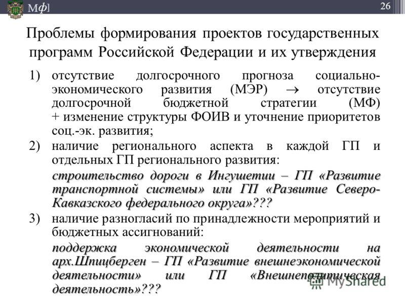 М ] ф 26 Проблемы формирования проектов государственных программ Российской Федерации и их утверждения 1)отсутствие долгосрочного прогноза социально- экономического развития (МЭР) отсутствие долгосрочной бюджетной стратегии (МФ) + изменение структуры
