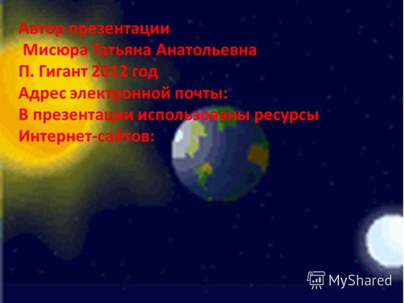 Автор презентации Мисюра Татьяна Анатольевна П. Гигант 2012 год Адрес электронной почты: В презентации использованы ресурсы Интернет-сайтов: