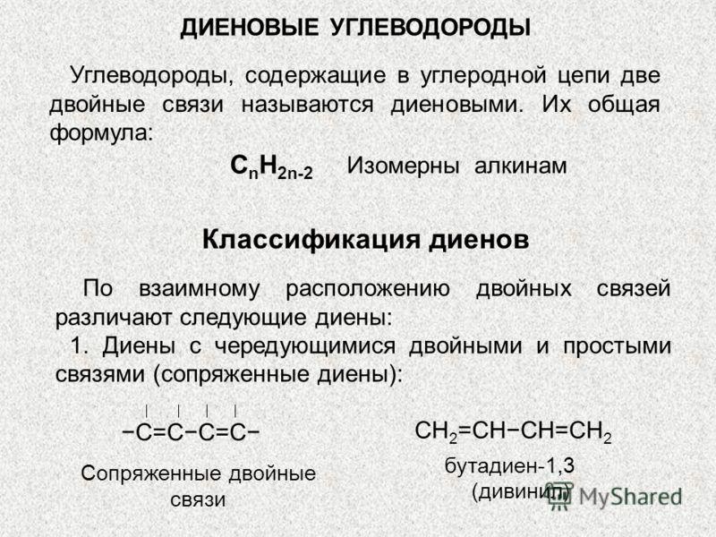 ДИЕНОВЫЕ УГЛЕВОДОРОДЫ Углеводороды, содержащие в углеродной цепи две двойные связи называются диеновыми. Их общая формула: Изомерны алкинам С n H 2n-2 Классификация диенов По взаимному расположению двойных связей различают следующие диены: 1. Диены с