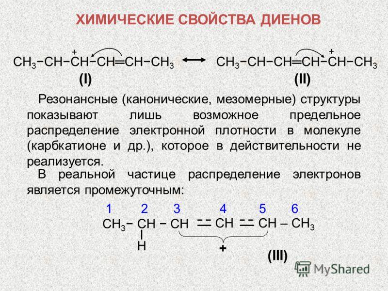 CH 3 CHCHCHCHCH 3 (I)(I) (II) Резонансные (канонические, мезомерные) структуры показывают лишь возможное предельное распределение электронной плотности в молекуле (карбкатионе и др.), которое в действительности не реализуется. В реальной частице расп