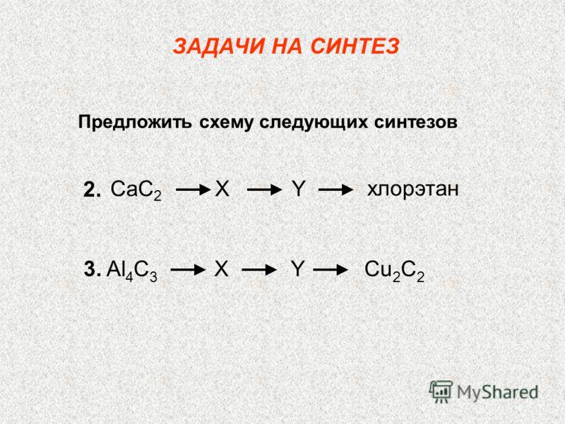 Предложить схему следующих синтезов ЗАДАЧИ НА СИНТЕЗ CaC 2 X Y хлорэтан 2. 3. Al 4 C 3 X Y Cu 2 C 2