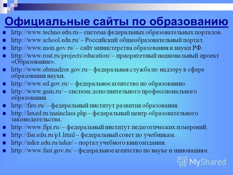 Официальные сайты по образованию http://www.techno.edu.ru – система федеральных образовательных порталов. http://www.school.edu.ru/ – Российский общеобразовательный портал. http://www.mon.gov.ru/ – сайт министерства образования и науки РФ. http://www