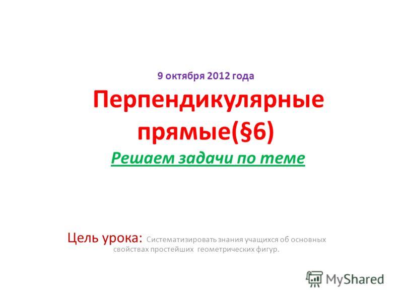 9 октября 2012 года Перпендикулярные прямые(§6) Решаем задачи по теме Цель урока: Систематизировать знания учащихся об основных свойствах простейших геометрических фигур.