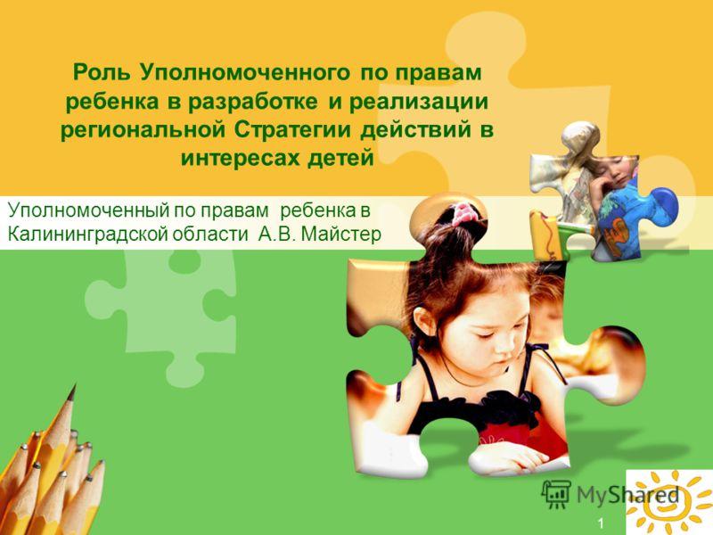 L/O/G/O Роль Уполномоченного по правам ребенка в разработке и реализации региональной Стратегии действий в интересах детей Уполномоченный по правам ребенка в Калининградской области А.В. Майстер 1