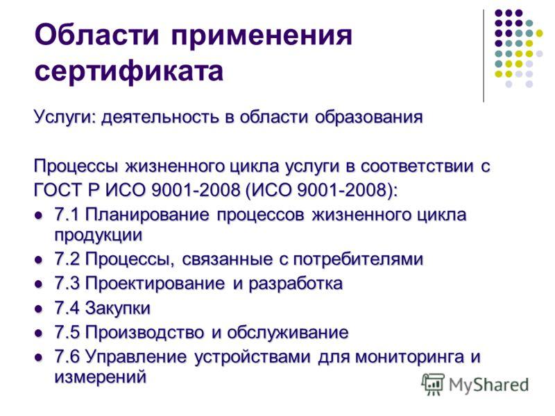 Области применения сертификата Услуги: деятельность в области образования Процессы жизненного цикла услуги в соответствии с ГОСТ Р ИСО 9001-2008 (ИСО 9001-2008): 7.1 Планирование процессов жизненного цикла продукции 7.1 Планирование процессов жизненн